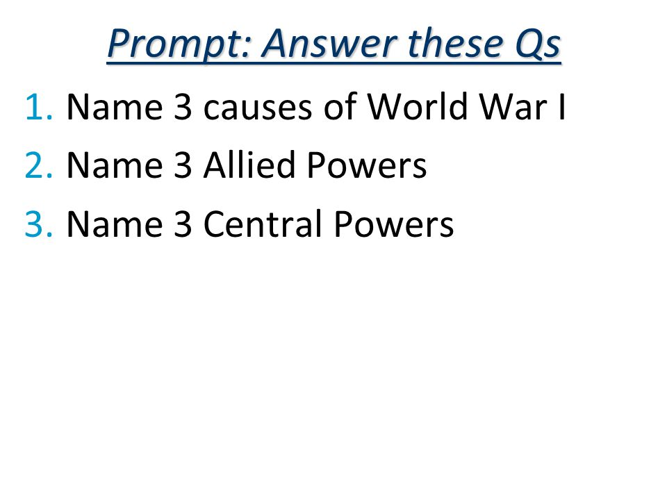 Prompt: Answer these Qs 1.Name 3 causes of World War I 2.Name 3 Allied Powers 3.Name 3 Central Powers