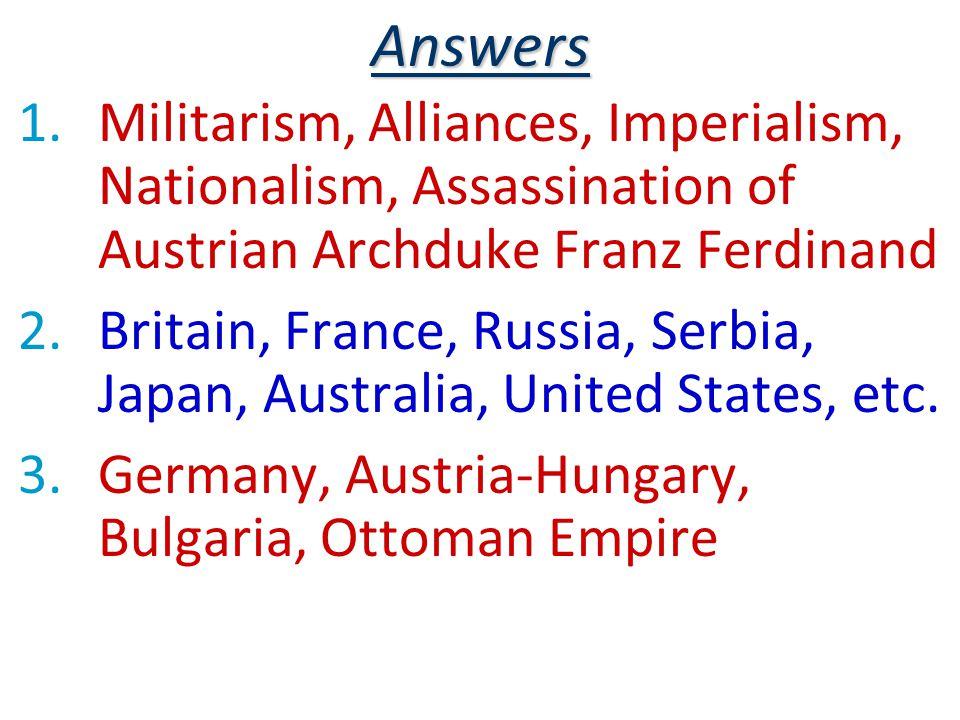 Answers 1.Militarism, Alliances, Imperialism, Nationalism, Assassination of Austrian Archduke Franz Ferdinand 2.Britain, France, Russia, Serbia, Japan, Australia, United States, etc.