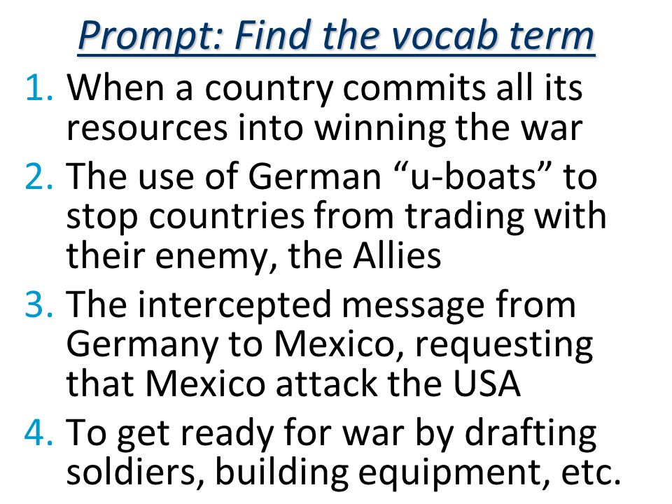 Prompt: Find the vocab term 1.When a country commits all its resources into winning the war 2.The use of German u-boats to stop countries from trading with their enemy, the Allies 3.The intercepted message from Germany to Mexico, requesting that Mexico attack the USA 4.To get ready for war by drafting soldiers, building equipment, etc.