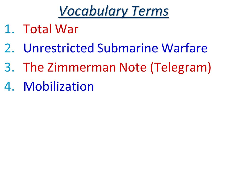 Vocabulary Terms 1.Total War 2.Unrestricted Submarine Warfare 3.The Zimmerman Note (Telegram) 4.Mobilization