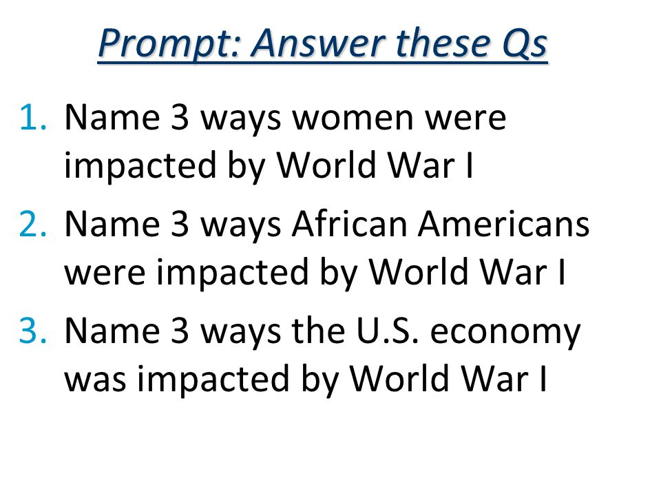 Prompt: Answer these Qs 1.Name 3 ways women were impacted by World War I 2.Name 3 ways African Americans were impacted by World War I 3.Name 3 ways the U.S.