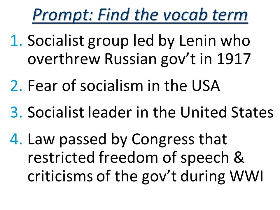 Prompt: Find the vocab term 1.Socialist group led by Lenin who overthrew Russian gov't in 1917 2.Fear of socialism in the USA 3.Socialist leader in the United States 4.Law passed by Congress that restricted freedom of speech & criticisms of the gov't during WWI