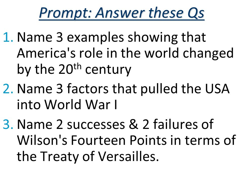 Prompt: Answer these Qs 1.Name 3 examples showing that America s role in the world changed by the 20 th century 2.Name 3 factors that pulled the USA into World War I 3.Name 2 successes & 2 failures of Wilson s Fourteen Points in terms of the Treaty of Versailles.