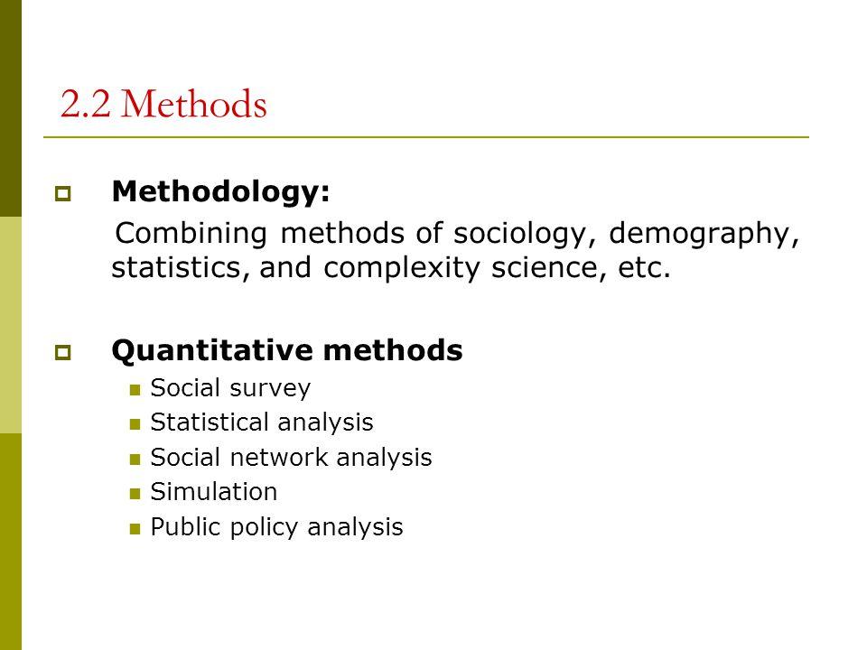 2.2 Methods  Methodology: Combining methods of sociology, demography, statistics, and complexity science, etc.  Quantitative methods Social survey S
