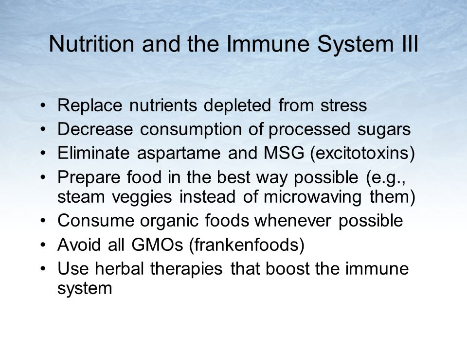 Nutrition and the Immune System III Replace nutrients depleted from stress Decrease consumption of processed sugars Eliminate aspartame and MSG (excitotoxins) Prepare food in the best way possible (e.g., steam veggies instead of microwaving them) Consume organic foods whenever possible Avoid all GMOs (frankenfoods) Use herbal therapies that boost the immune system