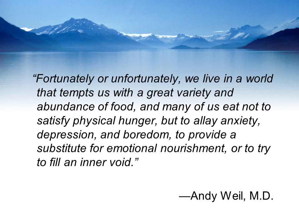 Fortunately or unfortunately, we live in a world that tempts us with a great variety and abundance of food, and many of us eat not to satisfy physical hunger, but to allay anxiety, depression, and boredom, to provide a substitute for emotional nourishment, or to try to fill an inner void. —Andy Weil, M.D.