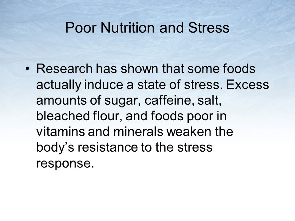 Poor Nutrition and Stress Research has shown that some foods actually induce a state of stress.