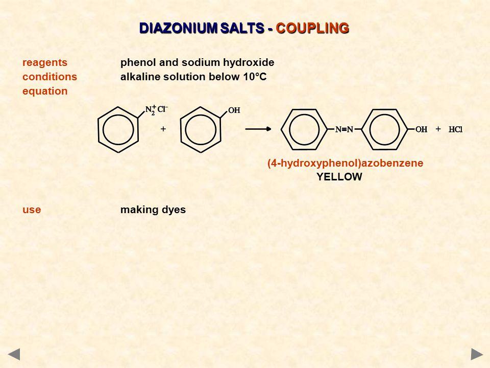 DIAZONIUM SALTS - COUPLING reagentsphenol and sodium hydroxide conditionsalkaline solution below 10°C equation (4-hydroxyphenol)azobenzene YELLOW usem