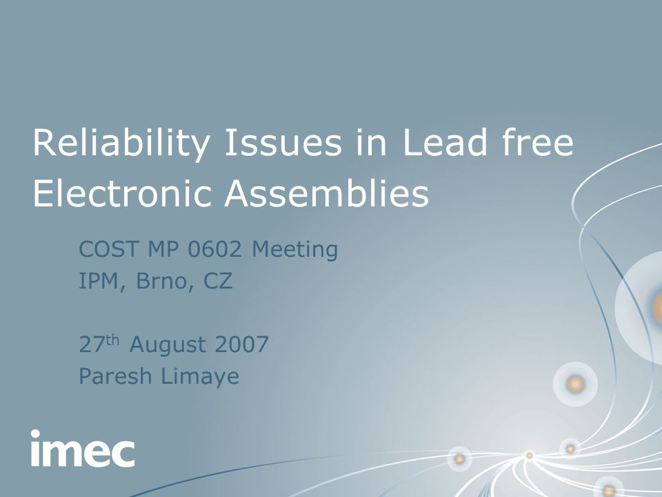 Reliability Issues in Lead free Electronic Assemblies COST MP 0602 Meeting IPM, Brno, CZ 27 th August 2007 Paresh Limaye