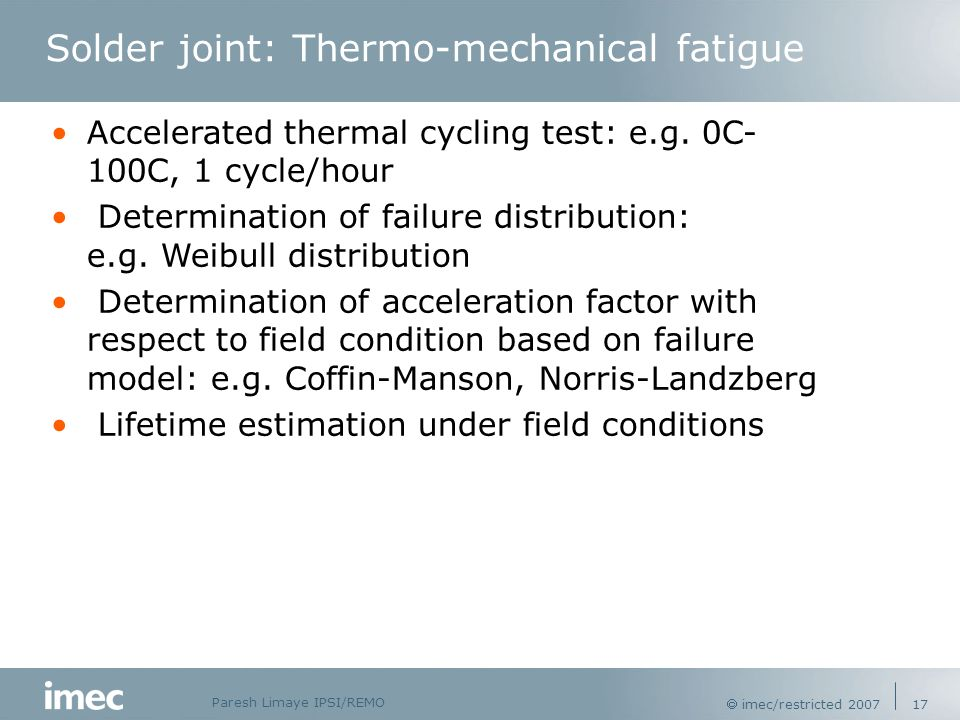 Paresh Limaye IPSI/REMO  imec/restricted 2007 17 Solder joint: Thermo-mechanical fatigue Accelerated thermal cycling test: e.g.