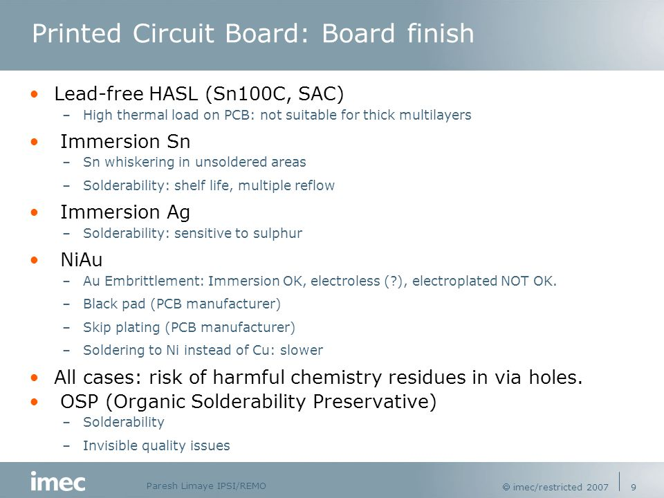 Paresh Limaye IPSI/REMO  imec/restricted 2007 9 Printed Circuit Board: Board finish Lead-free HASL (Sn100C, SAC) –High thermal load on PCB: not suitable for thick multilayers Immersion Sn –Sn whiskering in unsoldered areas –Solderability: shelf life, multiple reflow Immersion Ag –Solderability: sensitive to sulphur NiAu –Au Embrittlement: Immersion OK, electroless ( ), electroplated NOT OK.
