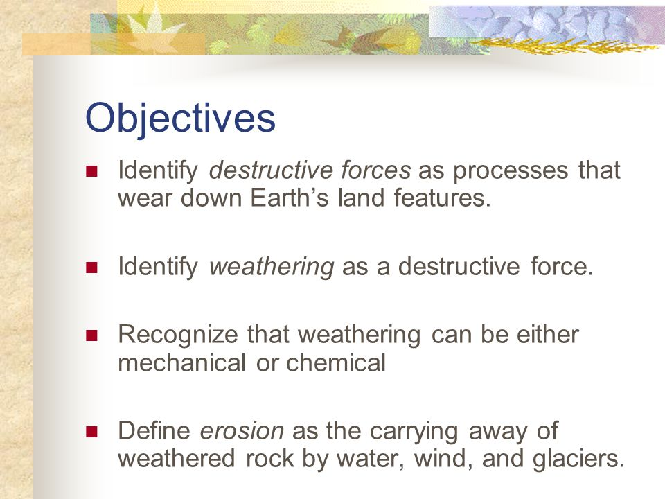 Objectives Identify destructive forces as processes that wear down Earth's land features.