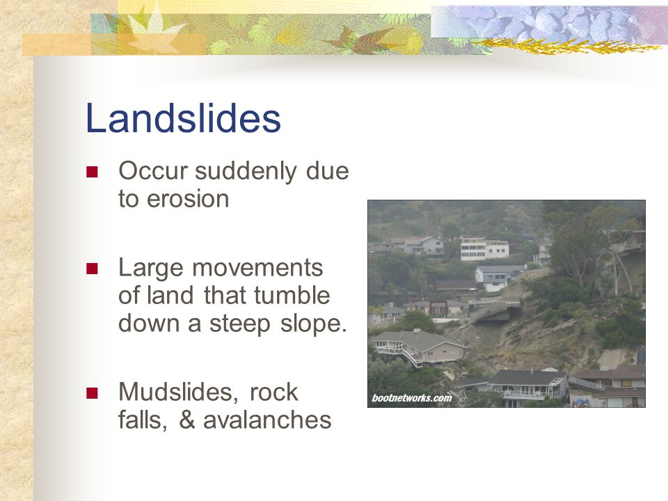 Landslides Occur suddenly due to erosion Large movements of land that tumble down a steep slope.