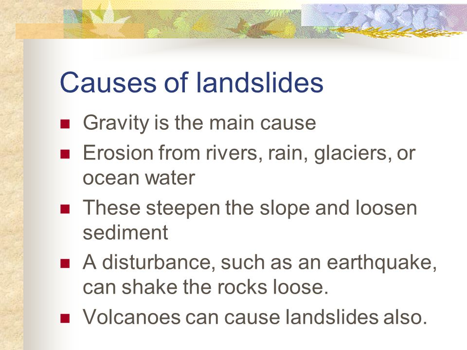 Causes of landslides Gravity is the main cause Erosion from rivers, rain, glaciers, or ocean water These steepen the slope and loosen sediment A disturbance, such as an earthquake, can shake the rocks loose.