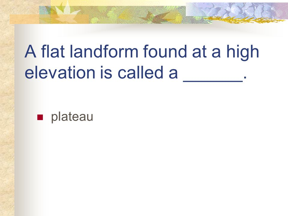 A flat landform found at a high elevation is called a ______. plateau