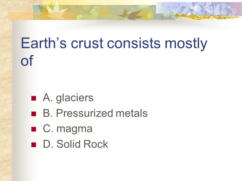 Earth's crust consists mostly of A. glaciers B. Pressurized metals C. magma D. Solid Rock
