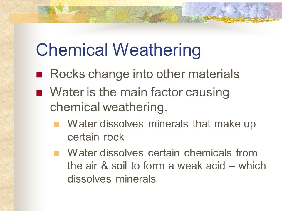 Chemical Weathering Rocks change into other materials Water is the main factor causing chemical weathering.