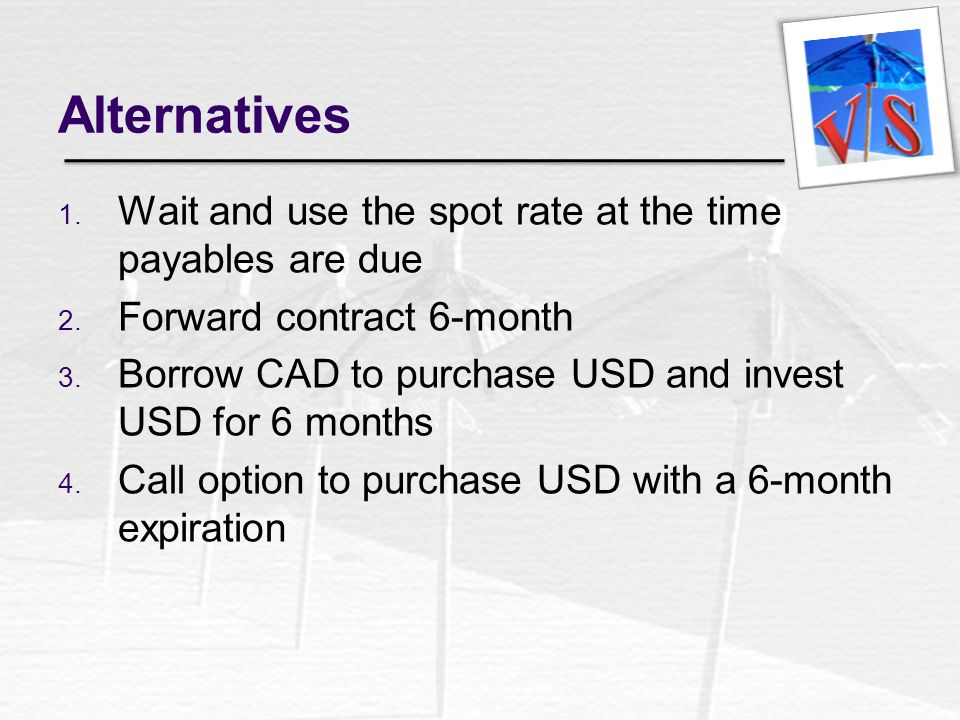 Alternatives 1. Wait and use the spot rate at the time payables are due 2. Forward contract 6-month 3. Borrow CAD to purchase USD and invest USD for 6