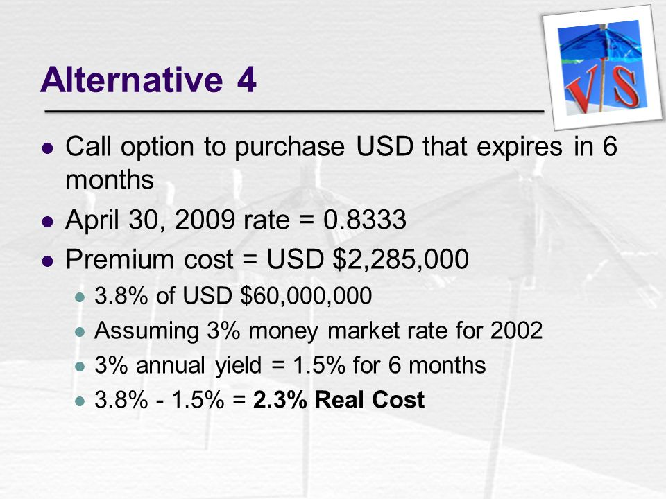 Alternative 4 Call option to purchase USD that expires in 6 months April 30, 2009 rate = 0.8333 Premium cost = USD $2,285,000 3.8% of USD $60,000,000