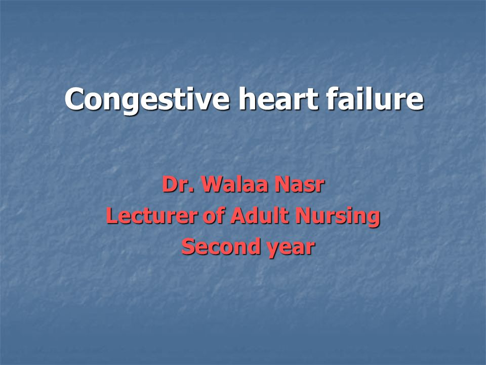 Congestive heart failure Dr. Walaa Nasr Lecturer of Adult Nursing Second year Second year