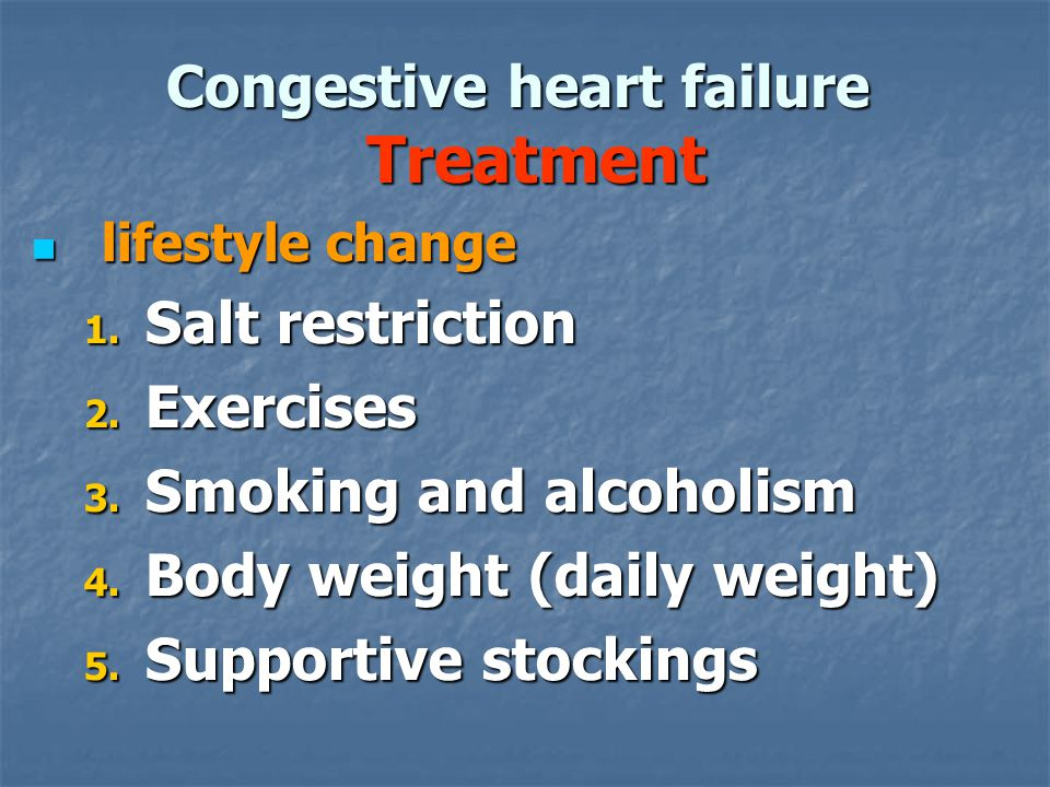 Congestive heart failure Treatment lifestyle change lifestyle change 1. Salt restriction 2. Exercises 3. Smoking and alcoholism 4. Body weight (daily