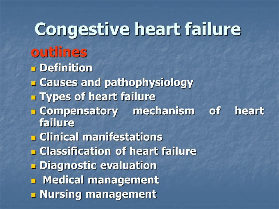 Congestive heart failure outlines Definition Definition Causes and pathophysiology Causes and pathophysiology Types of heart failure Types of heart fa