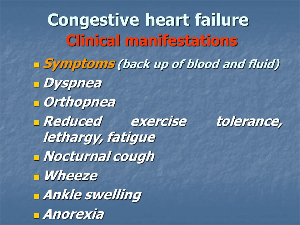 Congestive heart failure Clinical manifestations Symptoms (back up of blood and fluid) Symptoms (back up of blood and fluid) Dyspnea Dyspnea Orthopnea