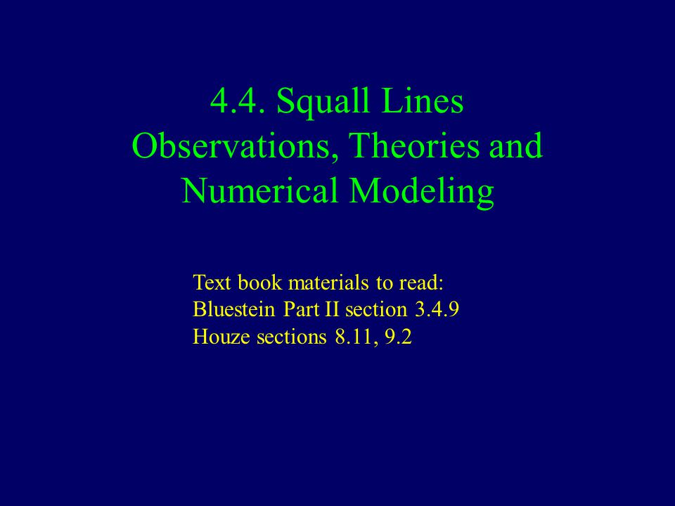 4.4. Squall Lines Observations, Theories and Numerical Modeling Text book materials to read: Bluestein Part II section 3.4.9 Houze sections 8.11, 9.2