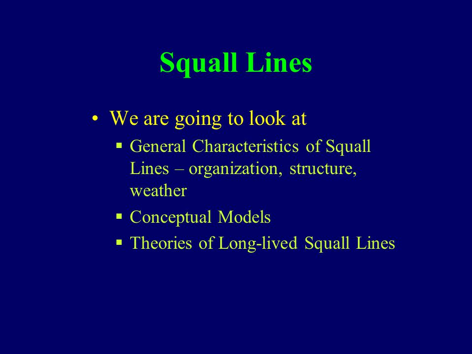 Squall Lines We are going to look at  General Characteristics of Squall Lines – organization, structure, weather  Conceptual Models  Theories of Long-lived Squall Lines