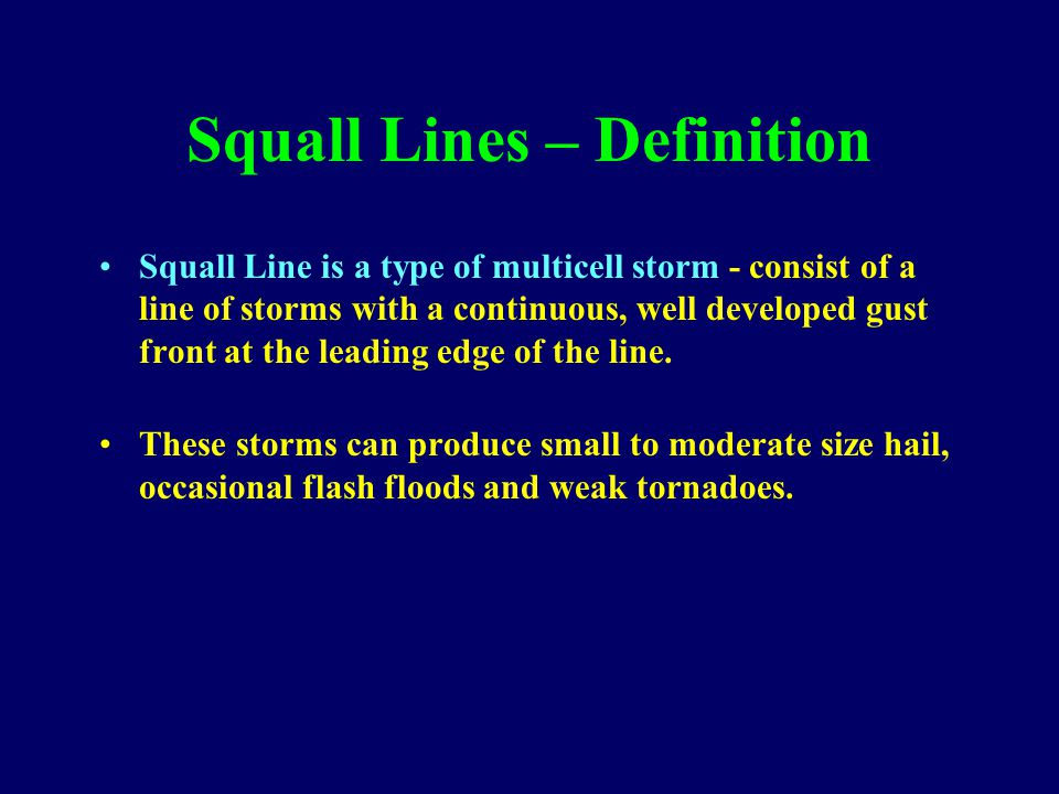 Squall Lines – Definition Squall Line is a type of multicell storm - consist of a line of storms with a continuous, well developed gust front at the leading edge of the line.