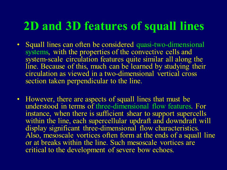 2D and 3D features of squall lines Squall lines can often be considered quasi-two-dimensional systems, with the properties of the convective cells and system-scale circulation features quite similar all along the line.
