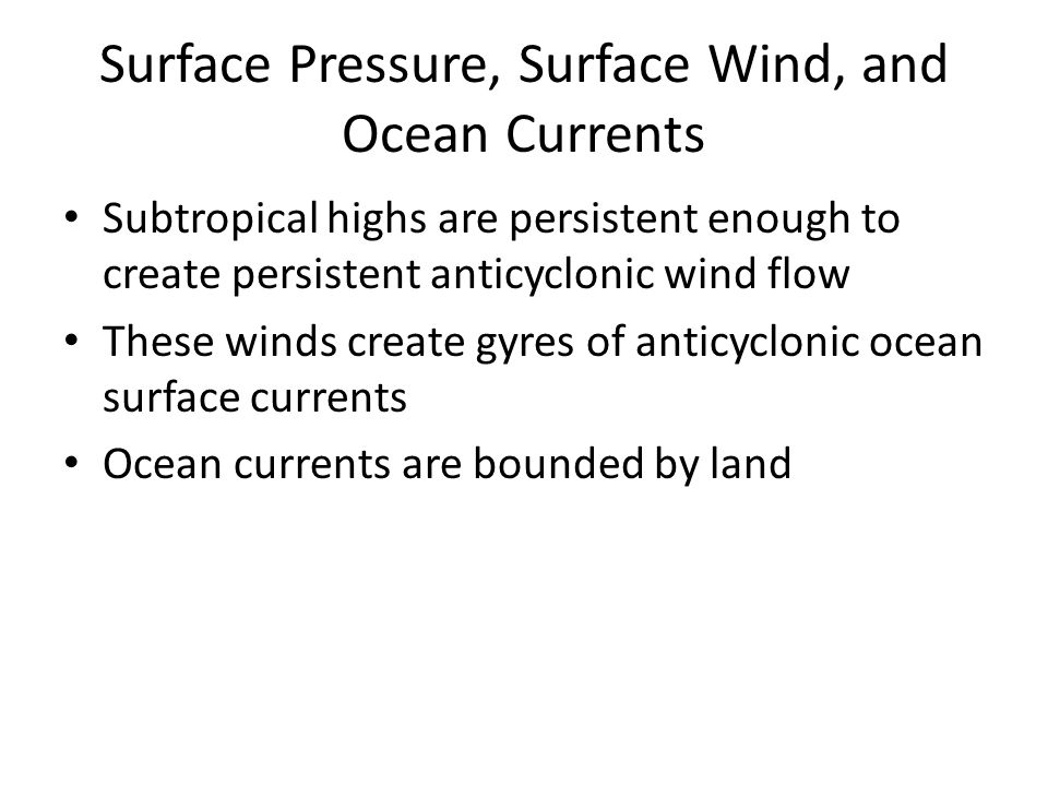 Surface Pressure, Surface Wind, and Ocean Currents Subtropical highs are persistent enough to create persistent anticyclonic wind flow These winds create gyres of anticyclonic ocean surface currents Ocean currents are bounded by land