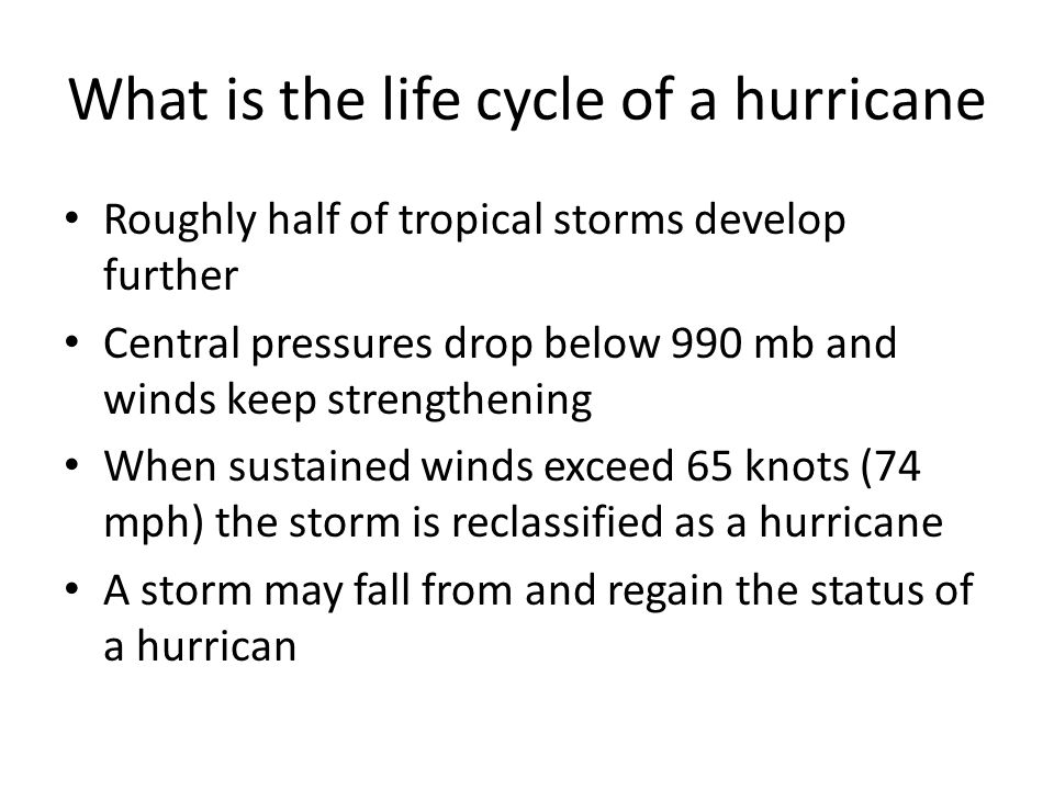 What is the life cycle of a hurricane Roughly half of tropical storms develop further Central pressures drop below 990 mb and winds keep strengthening When sustained winds exceed 65 knots (74 mph) the storm is reclassified as a hurricane A storm may fall from and regain the status of a hurrican