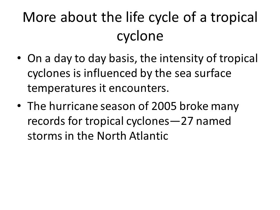 More about the life cycle of a tropical cyclone On a day to day basis, the intensity of tropical cyclones is influenced by the sea surface temperatures it encounters.
