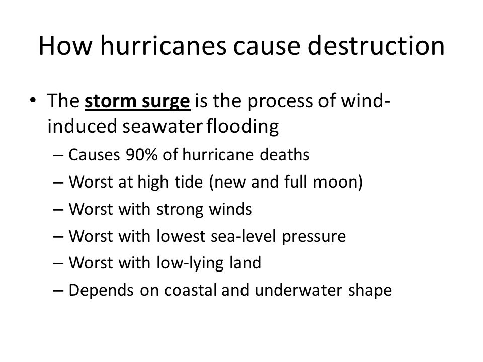 How hurricanes cause destruction The storm surge is the process of wind- induced seawater flooding – Causes 90% of hurricane deaths – Worst at high tide (new and full moon) – Worst with strong winds – Worst with lowest sea-level pressure – Worst with low-lying land – Depends on coastal and underwater shape