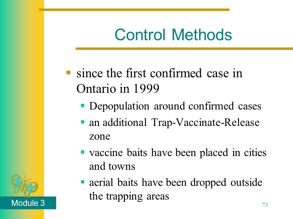 Module 3 73 Control Methods  since the first confirmed case in Ontario in 1999  Depopulation around confirmed cases  an additional Trap-Vaccinate-R