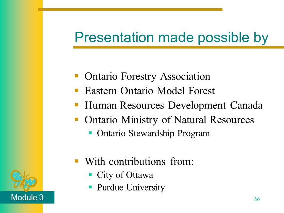 Module 3 86 Presentation made possible by  Ontario Forestry Association  Eastern Ontario Model Forest  Human Resources Development Canada  Ontario