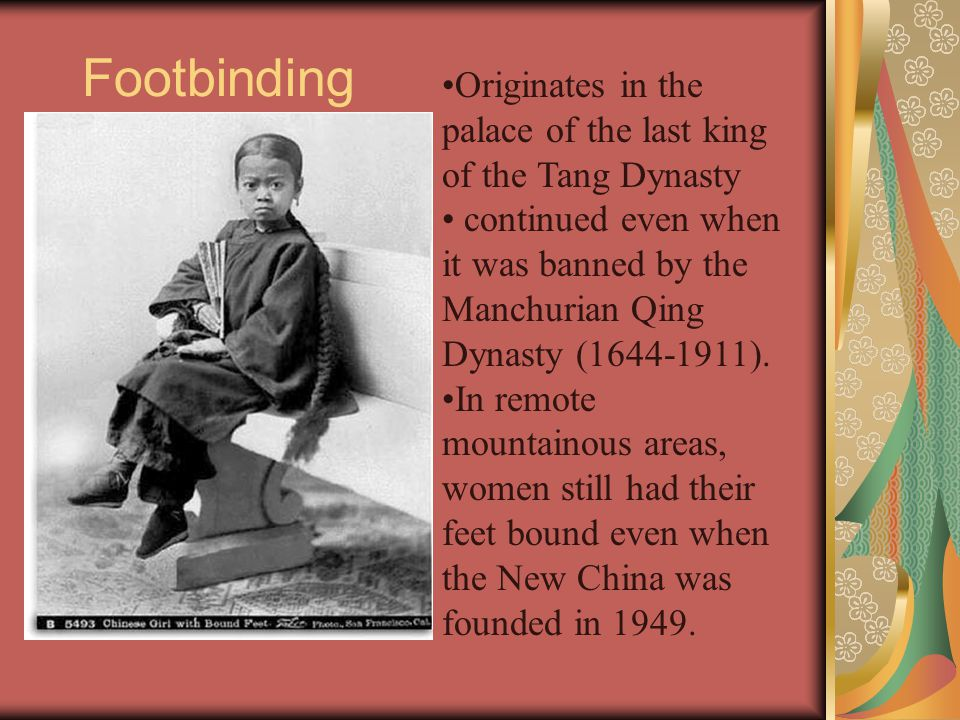 Footbinding Originates in the palace of the last king of the Tang Dynasty continued even when it was banned by the Manchurian Qing Dynasty (1644-1911)