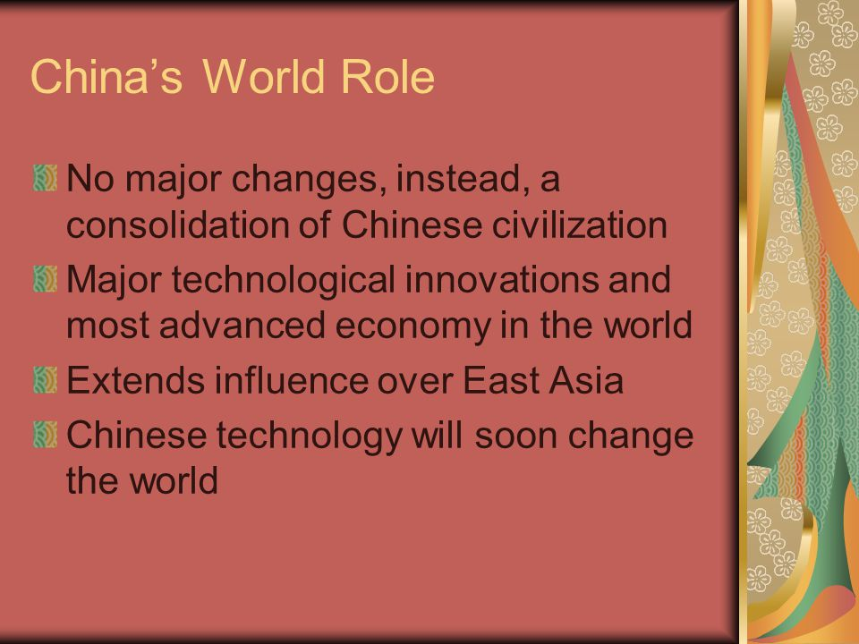 China's World Role No major changes, instead, a consolidation of Chinese civilization Major technological innovations and most advanced economy in the