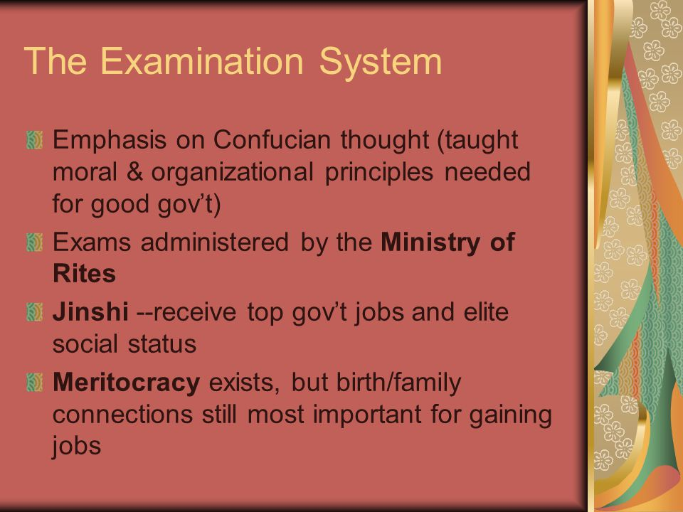 The Examination System Emphasis on Confucian thought (taught moral & organizational principles needed for good gov't) Exams administered by the Minist