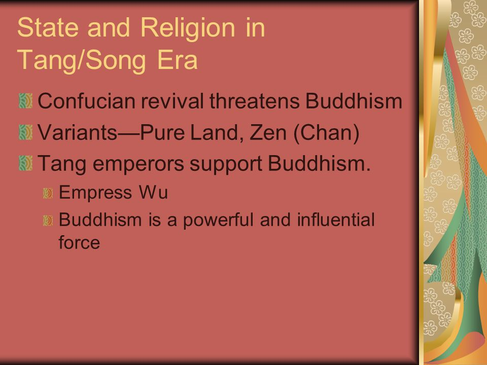 State and Religion in Tang/Song Era Confucian revival threatens Buddhism Variants—Pure Land, Zen (Chan) Tang emperors support Buddhism. Empress Wu Bud