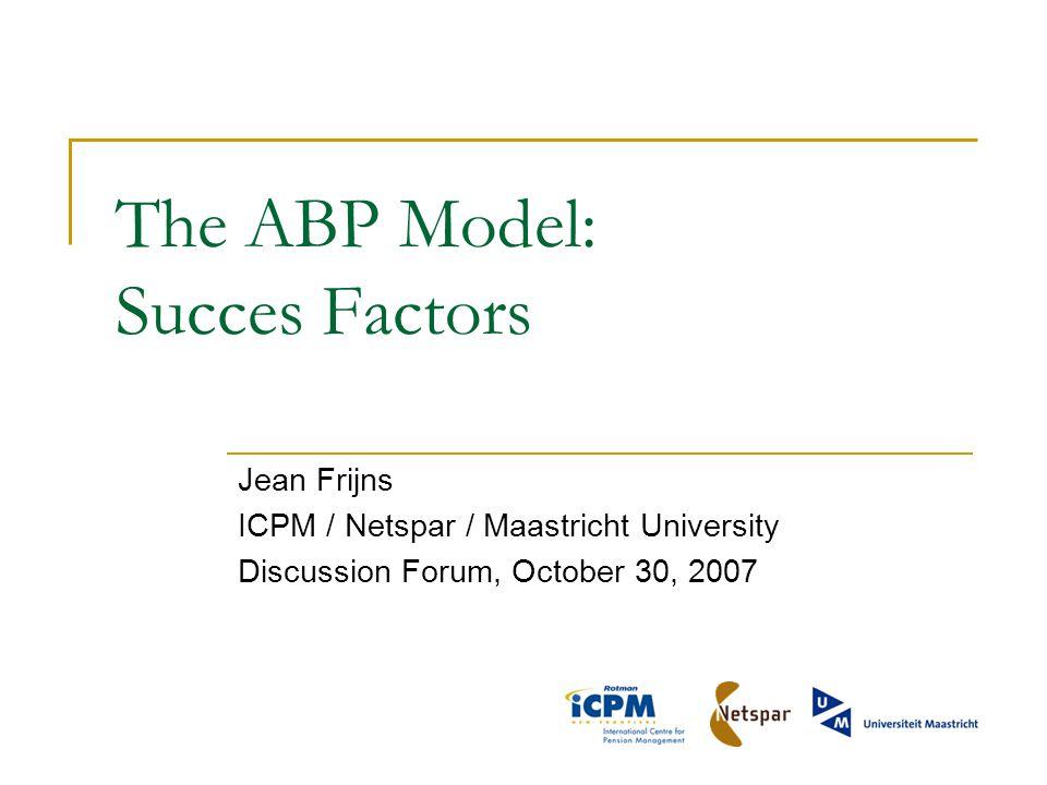 The ABP Model: Succes Factors Jean Frijns ICPM / Netspar / Maastricht University Discussion Forum, October 30, 2007