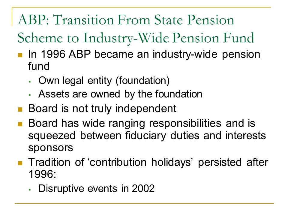 ABP: Transition From State Pension Scheme to Industry-Wide Pension Fund In 1996 ABP became an industry-wide pension fund  Own legal entity (foundation)  Assets are owned by the foundation Board is not truly independent Board has wide ranging responsibilities and is squeezed between fiduciary duties and interests sponsors Tradition of 'contribution holidays' persisted after 1996:  Disruptive events in 2002