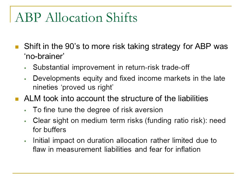 ABP Allocation Shifts Shift in the 90's to more risk taking strategy for ABP was 'no-brainer'  Substantial improvement in return-risk trade-off  Developments equity and fixed income markets in the late nineties 'proved us right' ALM took into account the structure of the liabilities  To fine tune the degree of risk aversion  Clear sight on medium term risks (funding ratio risk): need for buffers  Initial impact on duration allocation rather limited due to flaw in measurement liabilities and fear for inflation