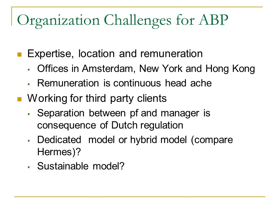 Organization Challenges for ABP Expertise, location and remuneration  Offices in Amsterdam, New York and Hong Kong  Remuneration is continuous head ache Working for third party clients  Separation between pf and manager is consequence of Dutch regulation  Dedicated model or hybrid model (compare Hermes).