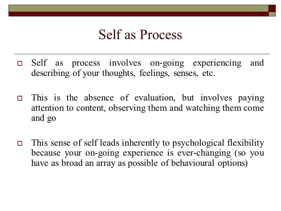 Self as Process  Self as process involves on-going experiencing and describing of your thoughts, feelings, senses, etc.
