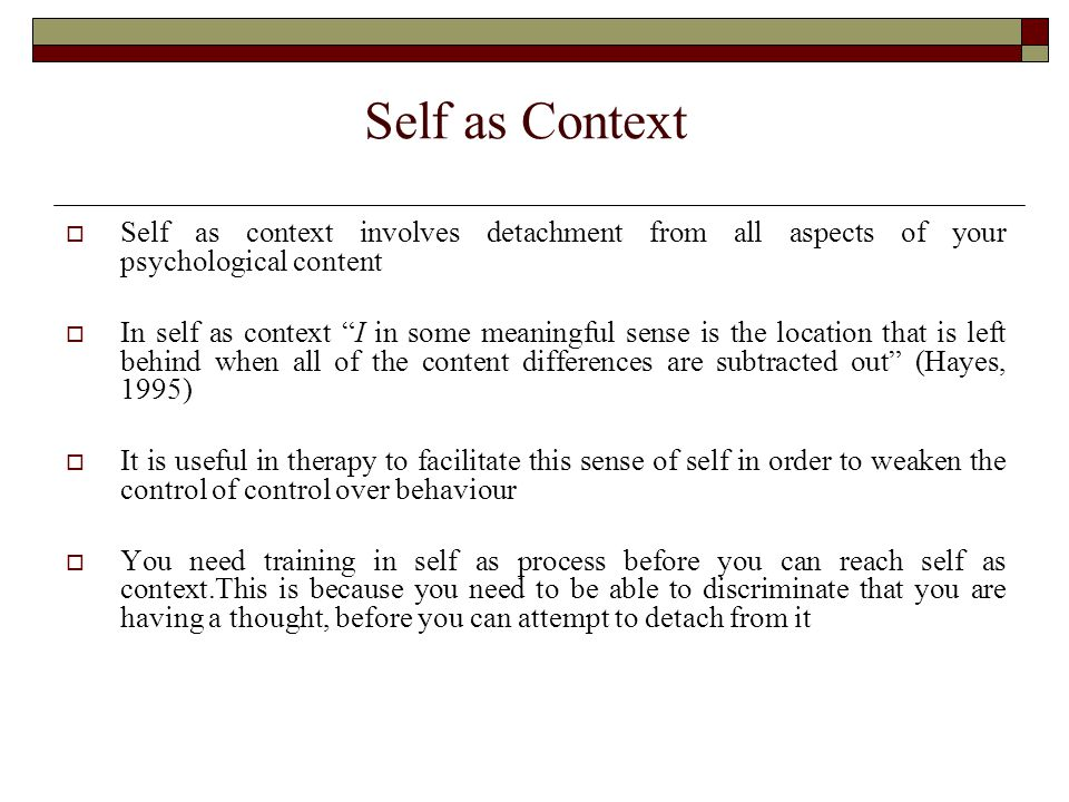 Self as Context  Self as context involves detachment from all aspects of your psychological content  In self as context I in some meaningful sense is the location that is left behind when all of the content differences are subtracted out (Hayes, 1995)  It is useful in therapy to facilitate this sense of self in order to weaken the control of control over behaviour  You need training in self as process before you can reach self as context.This is because you need to be able to discriminate that you are having a thought, before you can attempt to detach from it
