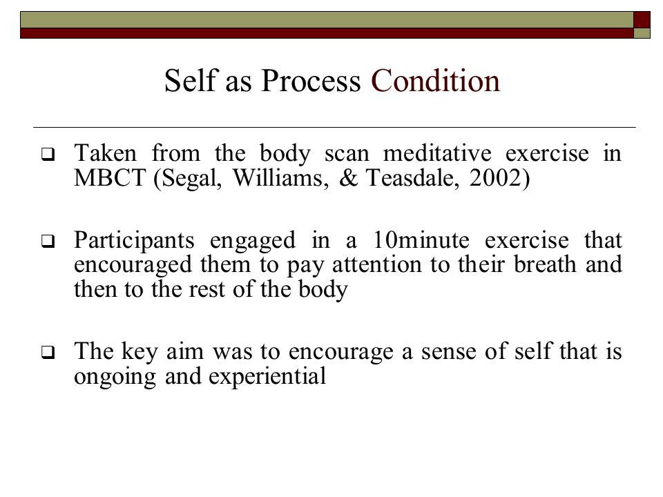 Self as Process Condition  Taken from the body scan meditative exercise in MBCT (Segal, Williams, & Teasdale, 2002)  Participants engaged in a 10minute exercise that encouraged them to pay attention to their breath and then to the rest of the body  The key aim was to encourage a sense of self that is ongoing and experiential