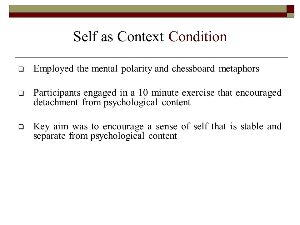 Self as Context Condition  Employed the mental polarity and chessboard metaphors  Participants engaged in a 10 minute exercise that encouraged detachment from psychological content  Key aim was to encourage a sense of self that is stable and separate from psychological content
