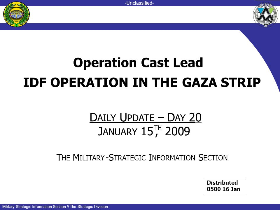 -unclassified- -Unclassified- Military-Strategic Information Section // The Strategic Division IDF OPERATION IN THE GAZA STRIP DU–D20 AILYPDATE AY J ANUARY 15 TH, 200 9 T HE M ILITARY -S TRATEGIC I NFORMATION S ECTION Operation Cast Lead Distributed 0500 16 Jan